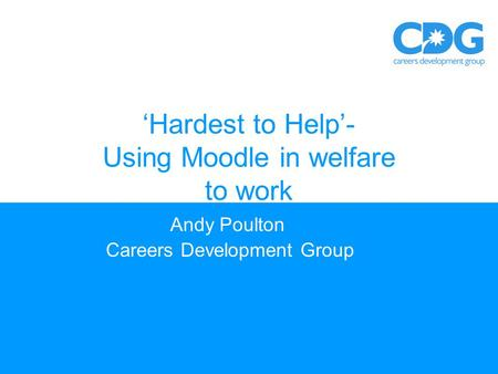 'Hardest to Help'- Using Moodle in welfare to work Andy Poulton Careers Development Group.