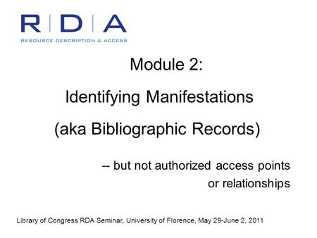 Module 2: Identifying Manifestations (aka Bibliographic Records) -- but not authorized access points or relationships Library of Congress RDA Seminar,
