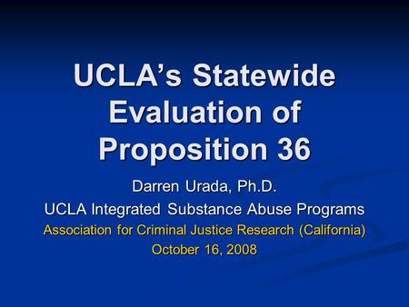 UCLA's Statewide Evaluation of Proposition 36 Darren Urada, Ph.D. UCLA Integrated Substance Abuse Programs Association for Criminal Justice Research (California)