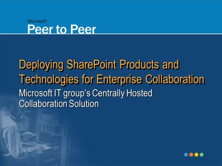 Deploying SharePoint Products and Technologies for Enterprise Collaboration Microsoft IT group's Centrally Hosted Collaboration Solution.