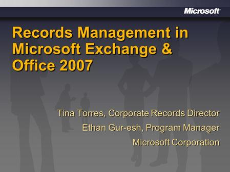 Records Management in Microsoft Exchange & Office 2007 Tina Torres, Corporate Records Director Ethan Gur-esh, Program Manager Microsoft Corporation.