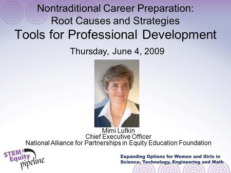 Nontraditional Career Preparation: Root Causes and Strategies Tools for Professional Development Thursday, June 4, 2009 Mimi Lufkin Chief Executive Officer.