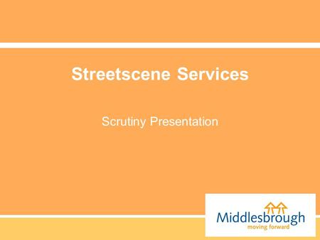 Streetscene Services Scrutiny Presentation. What are our Objectives. We believe that the Physical Environment of Middlesbrough is a vital aspect in ensuring.