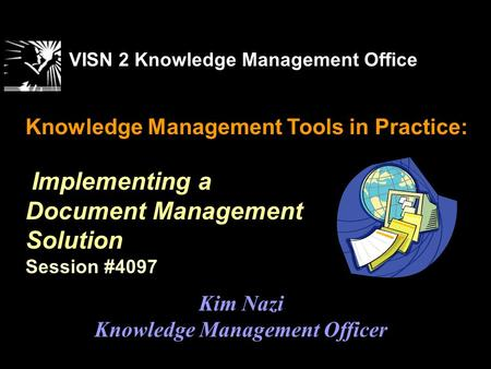 Knowledge Management Tools in Practice: Implementing a Document Management Solution Session #4097 VISN 2 Knowledge Management Office Kim Nazi Knowledge.