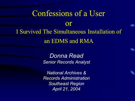 Confessions of a User or I Survived The Simultaneous Installation of an EDMS and RMA Donna Read Senior Records Analyst National Archives & Records Administration.