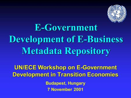 E-Government Development of E-Business Metadata Repository UN/ECE Workshop on E-Government Development in Transition Economies Budapest, Hungary 7 November.