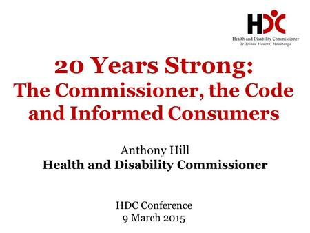 20 Years Strong: The Commissioner, the Code and Informed Consumers Anthony Hill Health and Disability Commissioner HDC Conference 9 March 2015.
