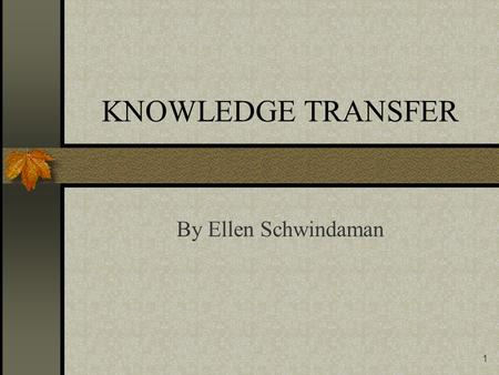 1 KNOWLEDGE TRANSFER By Ellen Schwindaman 2 The Power is in Sharing the Knowledge Changing the behavior of knowledge holders is the biggest challenge.