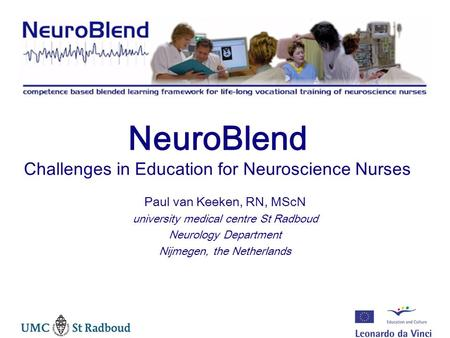 NeuroBlend Challenges in Education for Neuroscience Nurses Paul van Keeken, RN, MScN university medical centre St Radboud Neurology Department Nijmegen,