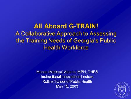 All Aboard G-TRAIN! A Collaborative Approach to Assessing the Training Needs of Georgia's Public Health Workforce Moose (Melissa) Alperin, MPH, CHES Instructional.