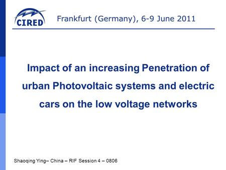 Frankfurt (Germany), 6-9 June 2011 Shaoqing Ying– China – RIF Session 4 – 0806 Impact of an increasing Penetration of urban Photovoltaic systems and electric.