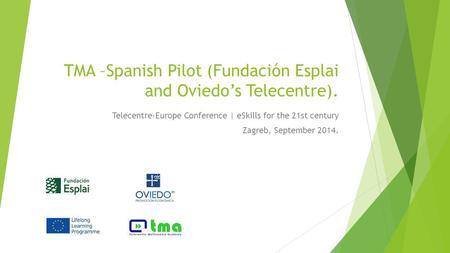 TMA –Spanish Pilot (Fundación Esplai and Oviedo's Telecentre). Telecentre-Europe Conference | eSkills for the 21st century Zagreb, September 2014.
