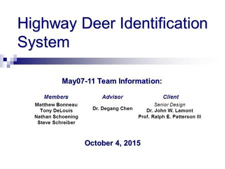 Highway Deer Identification System Matthew Bonneau Tony DeLouis Nathan Schoening Steve Schreiber May07-11 Team Information: ClientMembersAdvisor October.