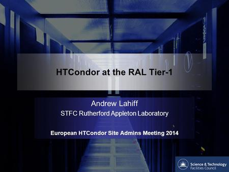 HTCondor at the RAL Tier-1 Andrew Lahiff STFC Rutherford Appleton Laboratory European HTCondor Site Admins Meeting 2014.