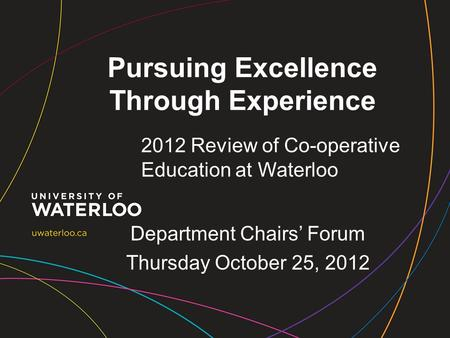 Pursuing Excellence Through Experience 2012 Review of Co-operative Education at Waterloo Department Chairs' Forum Thursday October 25, 2012.