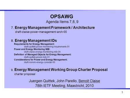 1 OPSAWG Agenda Items 7,8, 9 Juergen Quittek, John Parello, Benoit Claise 78th IETF Meeting, Maastricht, 2010 7. Energy Management Framework / Architecture.