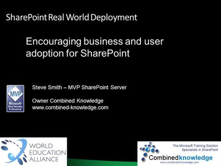 1 SharePoint Real World Deployment Encouraging business and user adoption for SharePoint Steve Smith – MVP SharePoint Server Owner Combined Knowledge www.combined-knowledge.com.