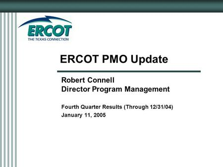 ERCOT PMO Update Robert Connell Director Program Management Fourth Quarter Results (Through 12/31/04) January 11, 2005.