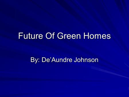 Future Of Green Homes By: De'Aundre Johnson. Solar Panel Home Solar power is the ultimate renewable energy source whether you're an eco-minded consumer.
