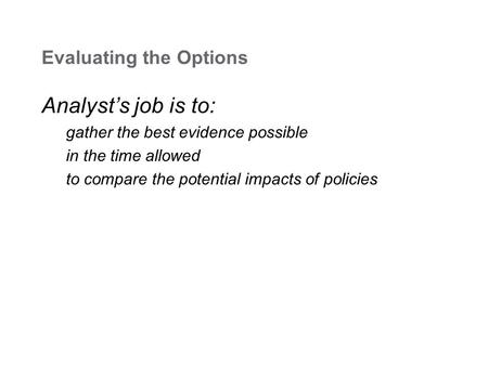 Evaluating the Options Analyst's job is to: gather the best evidence possible in the time allowed to compare the potential impacts of policies.