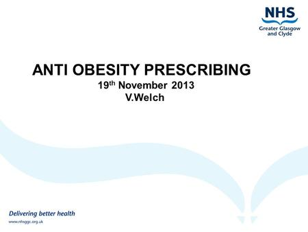 ANTI OBESITY PRESCRIBING 19 th November 2013 V.Welch.