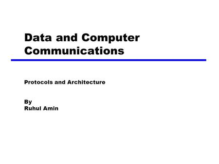 Data and Computer Communications Protocols and Architecture By Ruhul Amin.