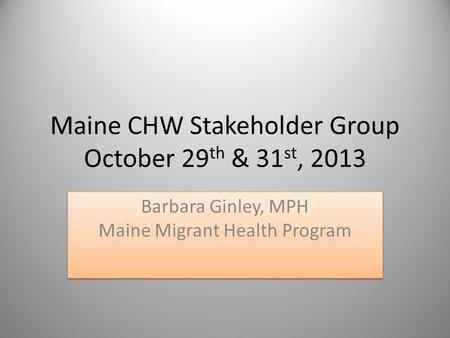 Maine CHW Stakeholder Group October 29 th & 31 st, 2013 Barbara Ginley, MPH Maine Migrant Health Program.