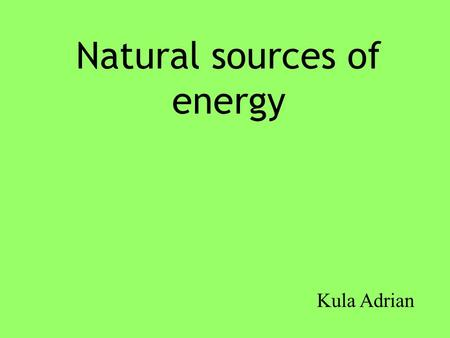 Natural sources of energy Kula Adrian. Wind Turbines A wind turbine is a popular name for a device that converts kinetic energy from the wind into electrical.