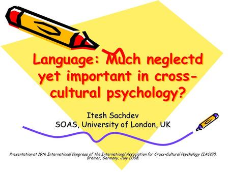 Language: Much neglectd yet important in cross- cultural psychology? Itesh Sachdev SOAS, University of London, UK Presentation at 19th International Congress.