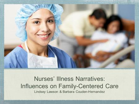 Nurses' Illness Narratives: Influences on Family-Centered Care Lindsey Lawson & Barbara Couden-Hernandez.