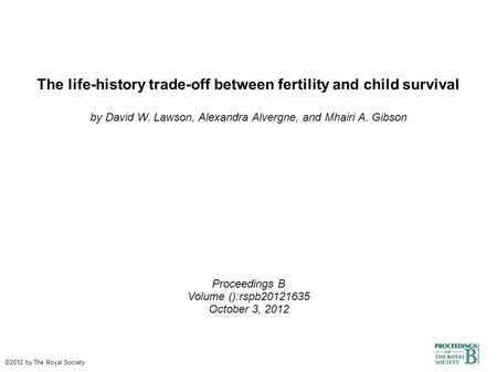 The life-history trade-off between fertility and child survival by David W. Lawson, Alexandra Alvergne, and Mhairi A. Gibson Proceedings B Volume ():rspb20121635.
