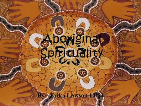 Aboriginal Spirituality By: Erika Lawson 10/54. The Land For Indigenous Australians the land is the core of all spirituality and one of the most important.