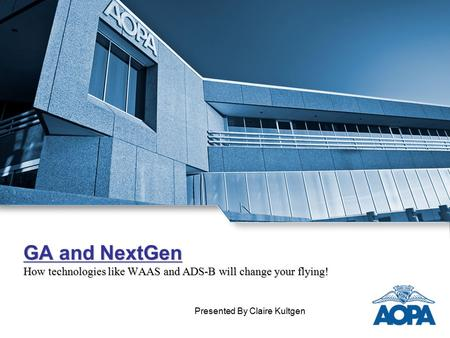 GA and NextGen How technologies like WAAS and ADS-B will change your flying! Presented By Claire Kultgen.