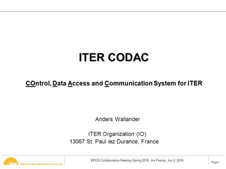 EPICS Collaboration Meeting Spring 2010, Aix France, Jun 2, 2010 Page 1 ITER CODAC COntrol, Data Access and Communication System for ITER Anders Wallander.