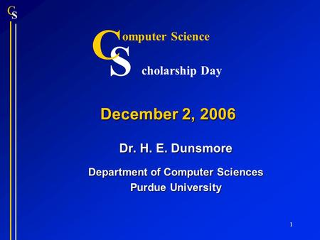 S C 1 December 2, 2006 Dr. H. E. Dunsmore Department of Computer Sciences Purdue University S C omputer Science cholarship Day.