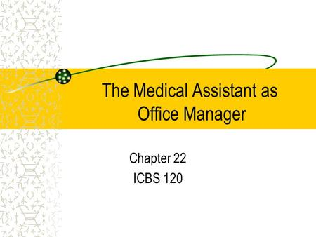 The Medical Assistant as Office Manager Chapter 22 ICBS 120.