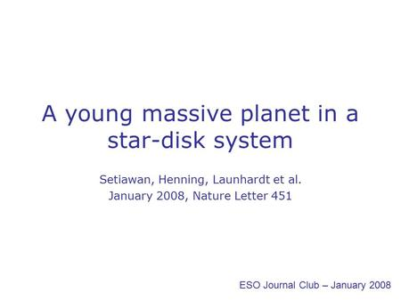 A young massive planet in a star-disk system Setiawan, Henning, Launhardt et al. January 2008, Nature Letter 451 ESO Journal Club – January 2008.