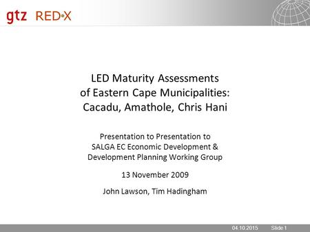 04.10.2015 Seite 1 04.10.2015Slide 1 LED Maturity Assessments of Eastern Cape Municipalities: Cacadu, Amathole, Chris Hani Presentation to SALGA EC Economic.