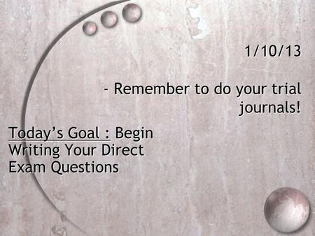 1/10/13 - Remember to do your trial journals! Today's Goal : Begin Writing Your Direct Exam Questions.