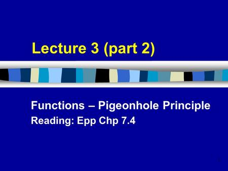 1 Lecture 3 (part 2) Functions – Pigeonhole Principle Reading: Epp Chp 7.4.