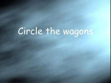 Circle the wagons. We cannot lose. The shape of things.