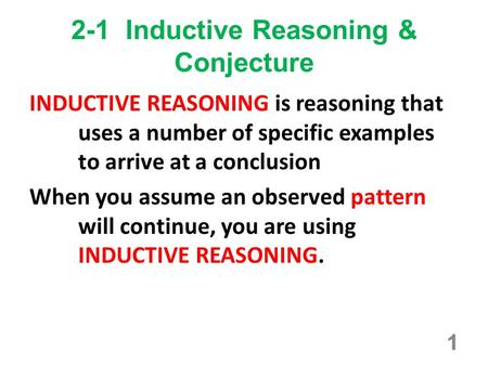 1 2-1 Inductive Reasoning & Conjecture INDUCTIVE REASONING is reasoning that uses a number of specific examples to arrive at a conclusion When you assume.