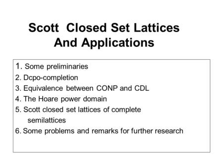 Scott Closed Set Lattices And Applications 1. Some preliminaries 2. Dcpo-completion 3. Equivalence between CONP and CDL 4. The Hoare power domain 5. Scott.