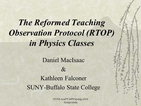 NYSS AAPT/APS Spring 2004 Symposium The Reformed Teaching Observation Protocol (RTOP) in Physics Classes Daniel MacIsaac & Kathleen Falconer SUNY-Buffalo.