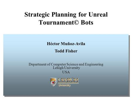 Strategic Planning for Unreal Tournament© Bots Héctor Muñoz-Avila Todd Fisher Department of Computer Science and Engineering Lehigh University USA Héctor.