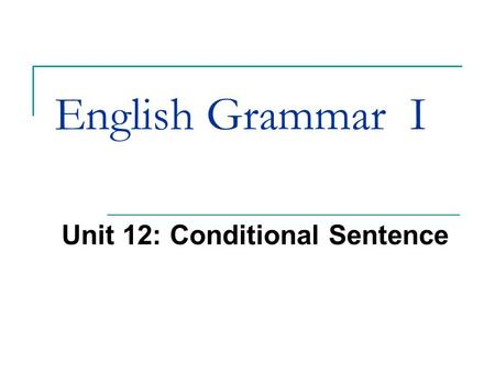 English Grammar I Unit 12: Conditional Sentence. 12.1 First Conditional First conditional are used to talk about the future. It contains two parts. One.