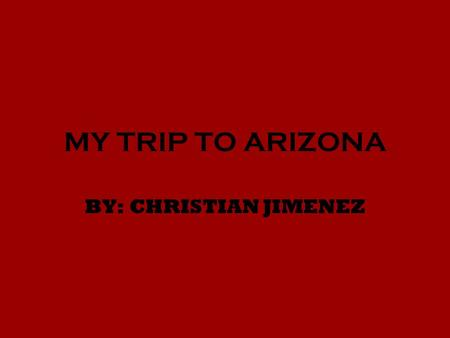 MY TRIP TO ARIZONA BY: CHRISTIAN JIMENEZ. DAY BEFORE DAY 1 FLIGHT: AMERICAN AIRLINES Price : $855 per person. DISTANCE : 820.97 MILES FROM MY ADDRESS.