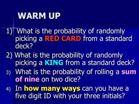 WARM UP 1) What is the probability of randomly picking a RED CARD from a standard deck? 2) What is the probability of randomly picking a KING from a standard.