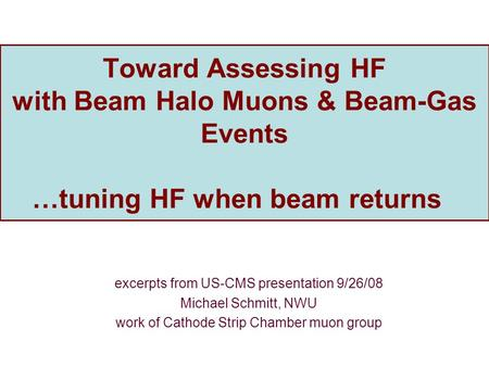 Toward Assessing HF with Beam Halo Muons & Beam-Gas Events …tuning HF when beam returns excerpts from US-CMS presentation 9/26/08 Michael Schmitt, NWU.