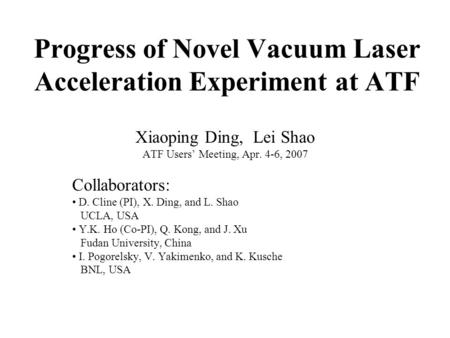 Progress of Novel Vacuum Laser Acceleration Experiment at ATF Xiaoping Ding, Lei Shao ATF Users' Meeting, Apr. 4-6, 2007 Collaborators: D. Cline (PI),